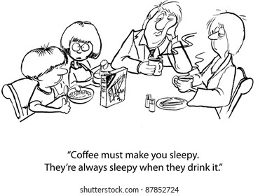 """Coffee must make you sleepy.  They're always sleepy when they drink it."""