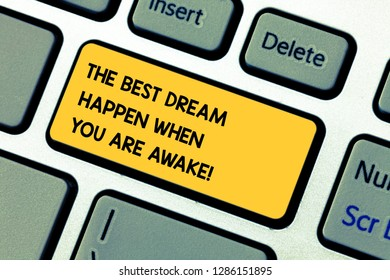 Conceptual hand writing showing The Best Dream Happen When You Are Awake. Business photo showcasing Stop dreaming start acting Keyboard key Intention to create computer message idea.