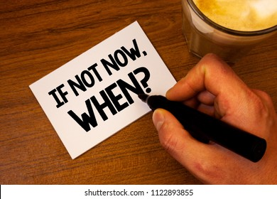 Conceptual hand writing showing If Not Now, When Question. Business photo text Action Deadline Target Initiative Challenge Text white paper hand black marker coffee glass letter.