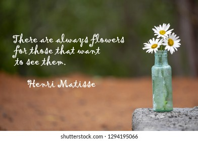 It depicts a  Henri Matisse quote, 'There are always flowers for those  that want to see them' . The quote is set against a brokeh background with a vase of daisies in an old green bottle.