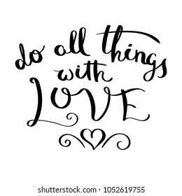 Do all things with love. Inspirational raster hand drawn quote. Ink brush lettering isolated on white background. Motivation saying for cards, posters and t-shirt