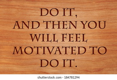 Do it, and then you will feel motivated to do it - motivational quote by Zig Ziglar on wooden red oak background