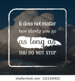 It does not matter how slowly you go as long do not stop motivation quote