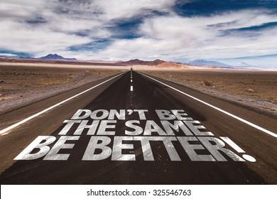 Don't Be the Same, Be Better! written on desert road