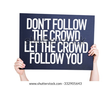 Don't Follow The Crowd Let the Crowd Follow You placard isolated on white