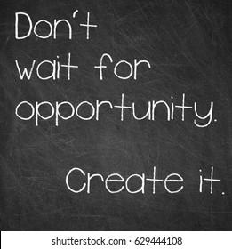 DON'T WAIT FOR OPPORTUNITY. CREATE IT -  motivational words written on a blackboard.