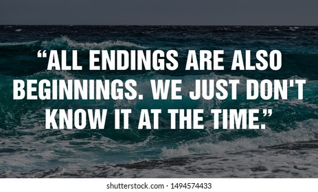 """""""All endings are also beginnings. We just don't know it at the time."""""""