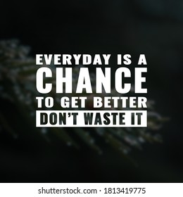 Every day is a chance to get better don't waste it. inspirational and motivational quotes