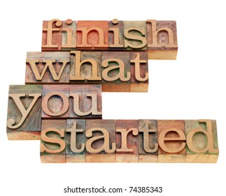 finish what you started - motivational slogan in vintage wood letterpress printing blocks, isolated on white