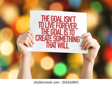 The Goal Isn't to Live Forever, The Goal is to Create Something That Will placard with bokeh background