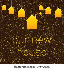 Golden colored houses hanging on brown background with golden dotes and two golden colored birds and lettering our new house. Greeting card / housewarming template