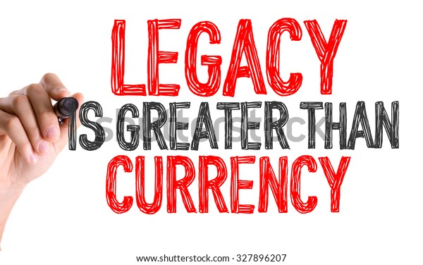 Hand with marker writing: Legacy is Greater Than Currency