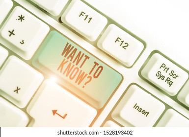 Handwriting text writing Want To Know Question. Concept meaning Request for information Asking Wonder Need Knowledge White pc keyboard with empty note paper above white background key copy space.