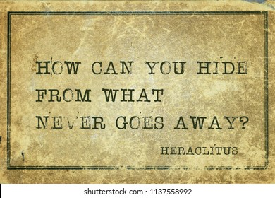 How can you hide from what never goes away - ancient Greek philosopher Heraclitus quote printed on grunge vintage cardboard