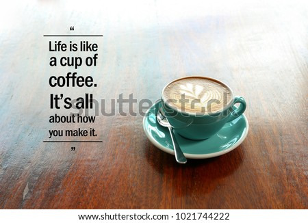 """Inspirational positive quote """"Life is like a cup of coffee. It's all about how you make it."""" with  flower shape latte coffee background."""