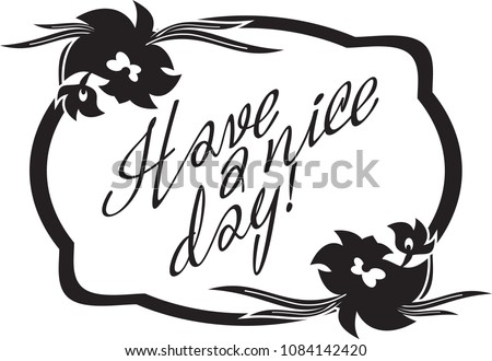 """Black and white frame with flowers silhouettes artistic written text """"Have a nice day!"""". Copy space. Vector clip art."""