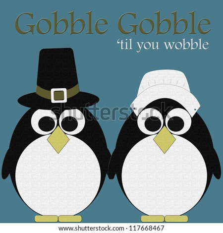 Fat Penguins Gobble Gobble till you Wobble