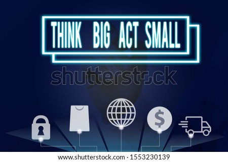 Conceptual hand writing showing Think Big Act Small. Business photo text Great Ambitious Goals Take Little Steps one at a time.