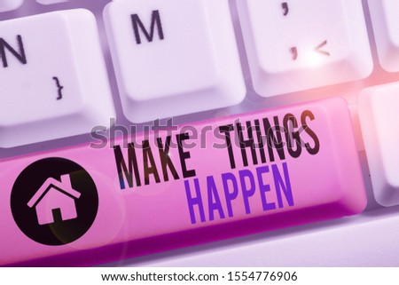 Conceptual hand writing showing Make Things Happen. Business photo text Exert Effort to Achieve and Fulfill something Go and Act. #1554776906