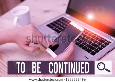 Writing note showing To Be Continued. Business photo showcasing indicate that the story continues in the next episode woman with laptop smartphone and office supplies technology. #1555885496