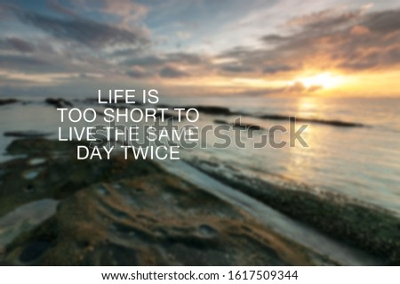 Motivational and inspirational quotes - Life is too short to live the same day twice.  #1617509344