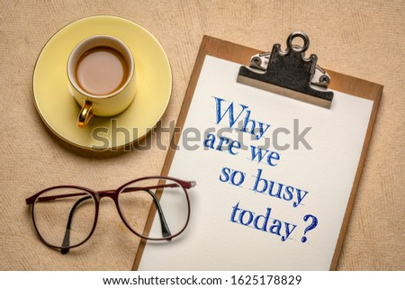 Why are we so busy today? Handwriting on a clipboard with a cup of coffee. Modern world, rat race, stress  and busyness concept. #1625178829