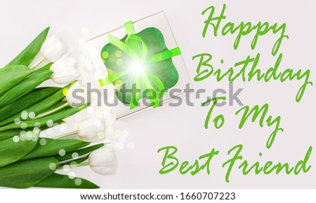 Happy Birthday to My Best Friend text message sign on light background.White tulip flowers and gift box with green ribbon bow flat lay. Flower Bouquet greeting card. Copy space website banner top view