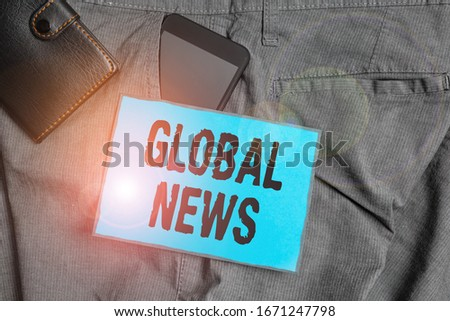 Handwriting text writing Global News. Concept meaning world noteworthy information about recent or important events Smartphone device inside trousers front pocket with wallet and note paper. #1671247798