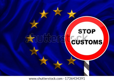 customs sign, stop, attention against the background of the silk national flag of the European Union, the concept of border and customs control, violation of the state border, tourism restrictions