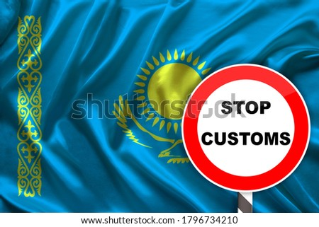 customs sign, stop, attention on the background of the silk national flag of Kazakhstan, the concept of border and customs control, violation of the state border, tourism restrictions