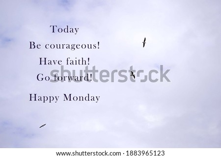 Image with motivational and inspirational quotes - Today be courageous, have faith, go forward, happy Monday