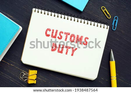 Business concept meaning CUSTOMS DUTY with sign on the piece of paper. Customs Dutyis a tax imposed on imports and exports of goods