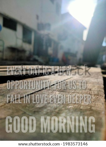 Morning wishes with 'Every day a New opportunity for us to fall in love even deeper'and 'good morning' transparent text on wooden plate background.Slightly blurred image.Selective focus.