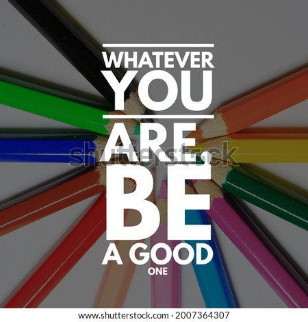 Inspirational Quote, What ever you are be a Good one.