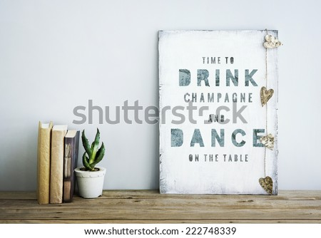 motivational inspirational poster quoteTIME TO DRINK champagne AND DANCE ON THE TABLE Room decoration american or scandinavian style  with books, succulent in the pot and heart shaped garland.