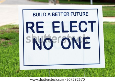 "Political sign encouraging voters to ""re elect no one"" indicating displeasure with those currently in office."