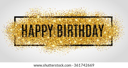 Gold sparkles background Happy Birthday. Happy Birthday background. Greeting logotype for card, flyer, poster, sign, banner, web, postcard, invitation. Abstract fest backdrop for text, type, quote