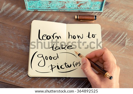 Retro effect and toned image of a woman hand writing a note with a fountain pen on a notebook. Handwritten text LEARN HOW TO TAKE GOOD PICTURES, business success concept
