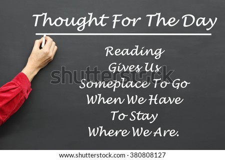 Inspirational Thought For The Day message of Reading Gives Us Someplace To Go When We Have To Stay Where We Are written on a School Blackboard by the teacher. #380808127