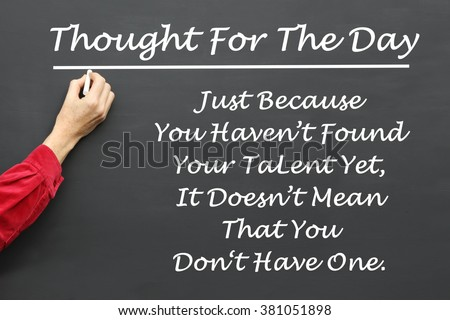Inspirational Thought For The Day message of Just Because You Haven't Found Your Talent Yet, It Doesn't  Mean That You Don't Have One written on a School Blackboard by the teacher. #381051898