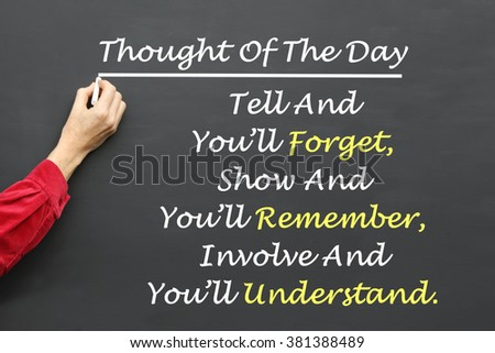 Inspirational Thought For The Day message of Tell And You'll Forget, Show And You'll Remember, Involve And You'll Understand written on a School Blackboard by the teacher. #381388489