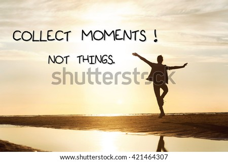 Collect moments not things. Motivation inspirational quote on background with Happy girl silhouette dancing in rays of sunlight at sunset on the beach. Vibrant outdoors horizontal image.