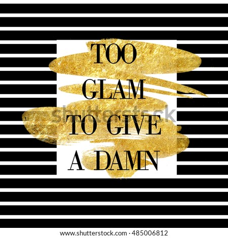 "Funny quote on striped background and gold brush stroke "" Too glam to give a damn"""