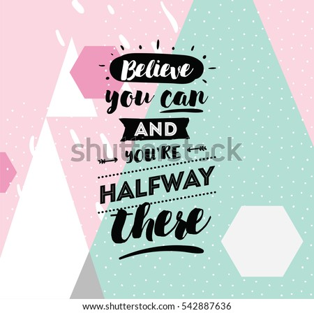 Believe you can and you are halfway there. Inspirational quote, motivation. Typography for poster, invitation, greeting card or t-shirt. Vector lettering, calligraphy design.  Text background
