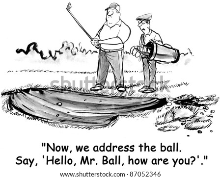 """Now we address the ball.  Say, Hello Mr. Ball how are you?"