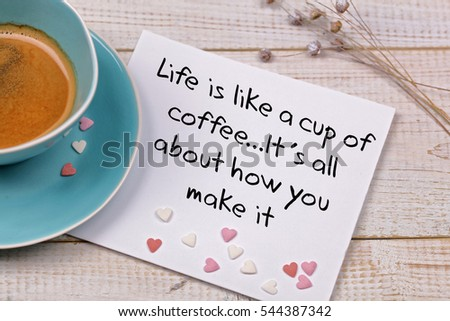 Inspiration motivation quote Life is like a cup of coffee. Happiness, New beginning , Grow, Success, Choice concept