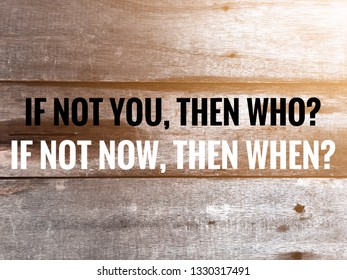 Inspiration motivational quotes, IF NOT YOU, THEN WHO? IF NOT NOW, THEN WHEN?