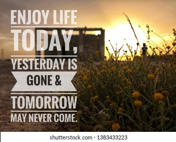 Inspirational life quote - Enjoy life today, yesterday is gone & tomorrow may never come.