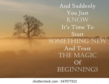 Inspirational message of And Suddenly You Just Know It's Time To Start Something New And Trust The Magic Begins against a misty landscape