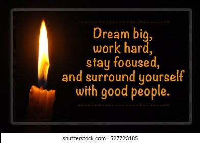 Inspirational motivating quote of candle with flame in dark background. Dream big, work hard, stay focused, and surround yourself with good people.